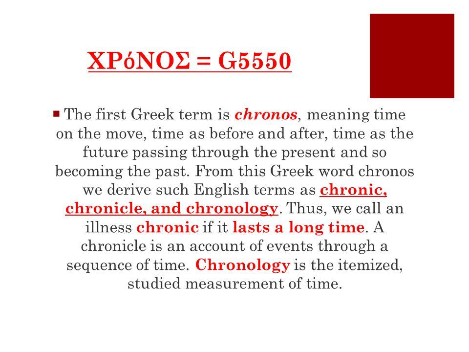 ΧΡ ό ΝΟΣ = G5550  The first Greek term is chronos, meaning time on the move, time as before and after, time as the future passing through the present and so becoming the past.