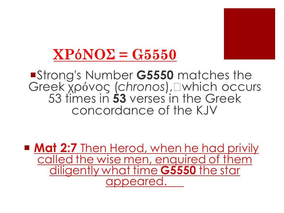 ΧΡ ό ΝΟΣ = G5550  Strong s Number G5550 matches the Greek χρ ό νος (chronos), which occurs 53 times in 53 verses in the Greek concordance of the KJV  Mat 2:7 Then Herod, when he had privily called the wise men, enquired of them diligently what time G5550 the star appeared.Mat 2:7 Then Herod, when he had privily called the wise men, enquired of them diligently what time G5550 the star appeared.