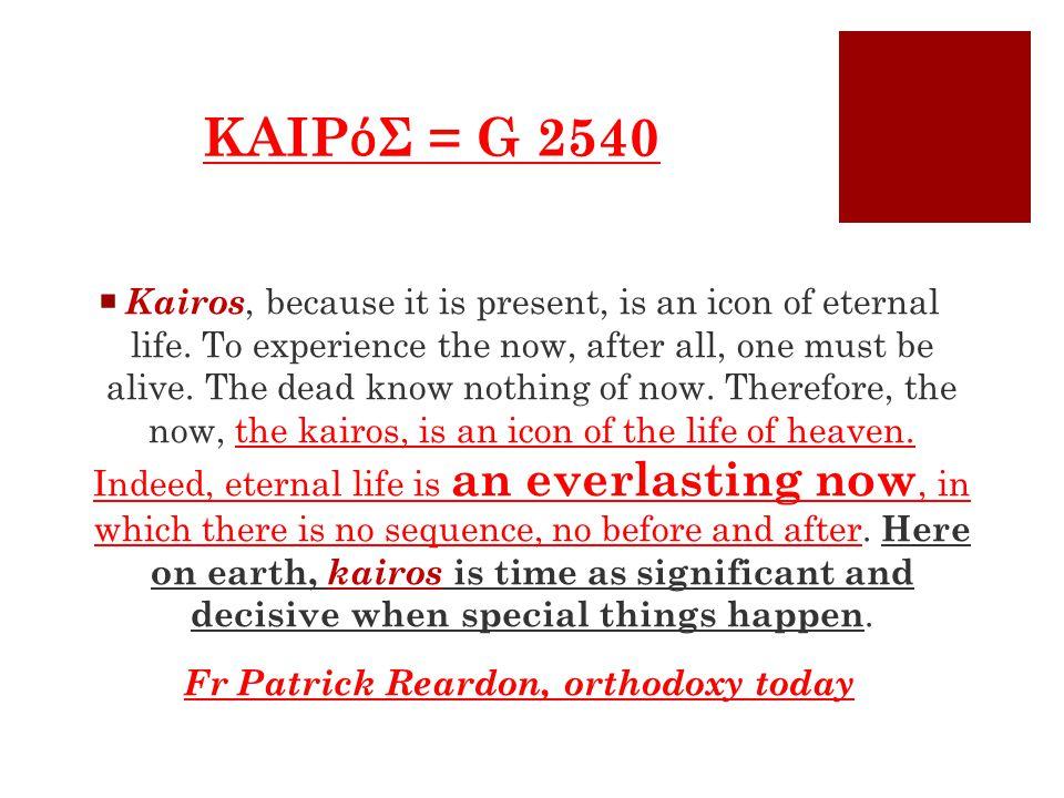 ΚΑΙΡ ό Σ = G 2540  Kairos, because it is present, is an icon of eternal life. To experience the now, after all, one must be alive. The dead know noth