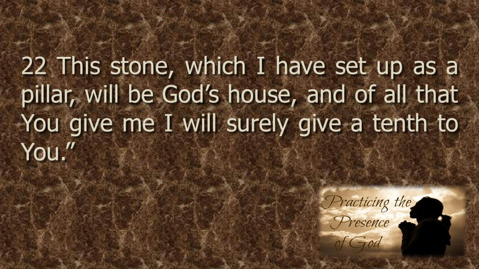 22 This stone, which I have set up as a pillar, will be God's house, and of all that You give me I will surely give a tenth to You.