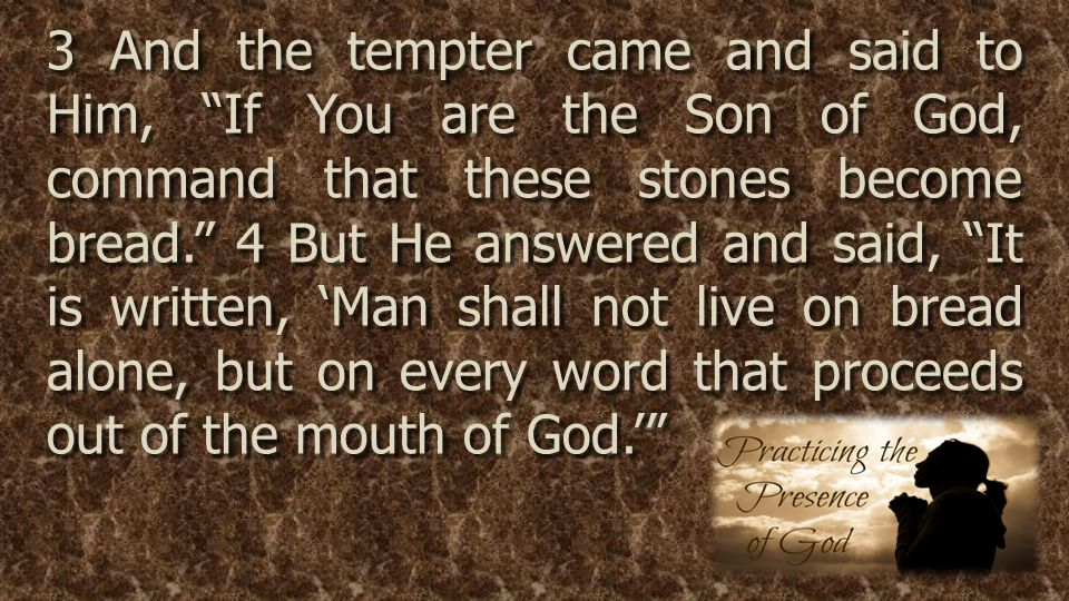 3 And the tempter came and said to Him, If You are the Son of God, command that these stones become bread. 4 But He answered and said, It is written, 'Man shall not live on bread alone, but on every word that proceeds out of the mouth of God.'