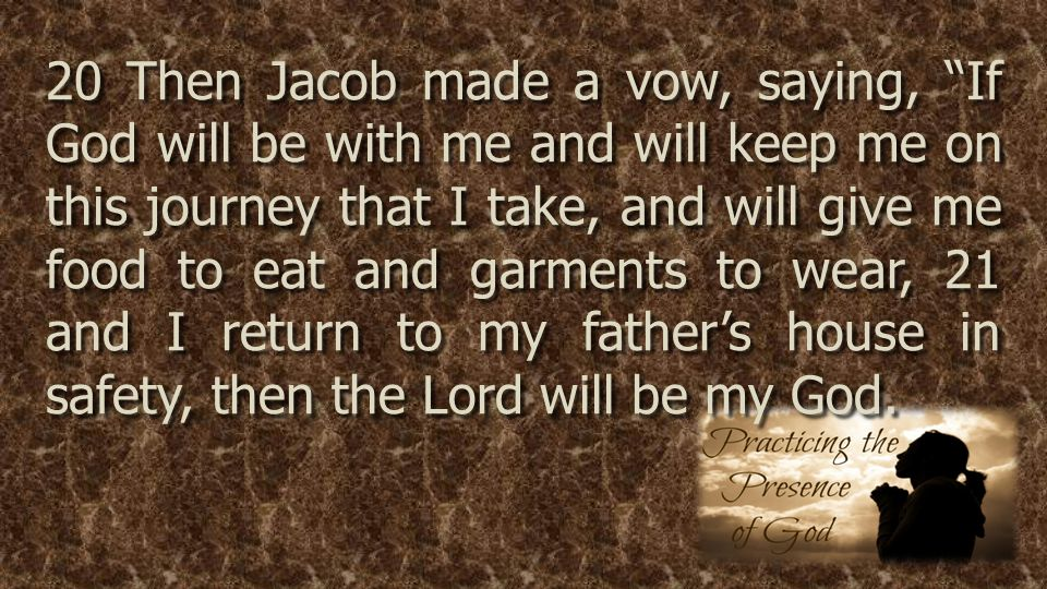 20 Then Jacob made a vow, saying, If God will be with me and will keep me on this journey that I take, and will give me food to eat and garments to wear, 21 and I return to my father's house in safety, then the Lord will be my God.