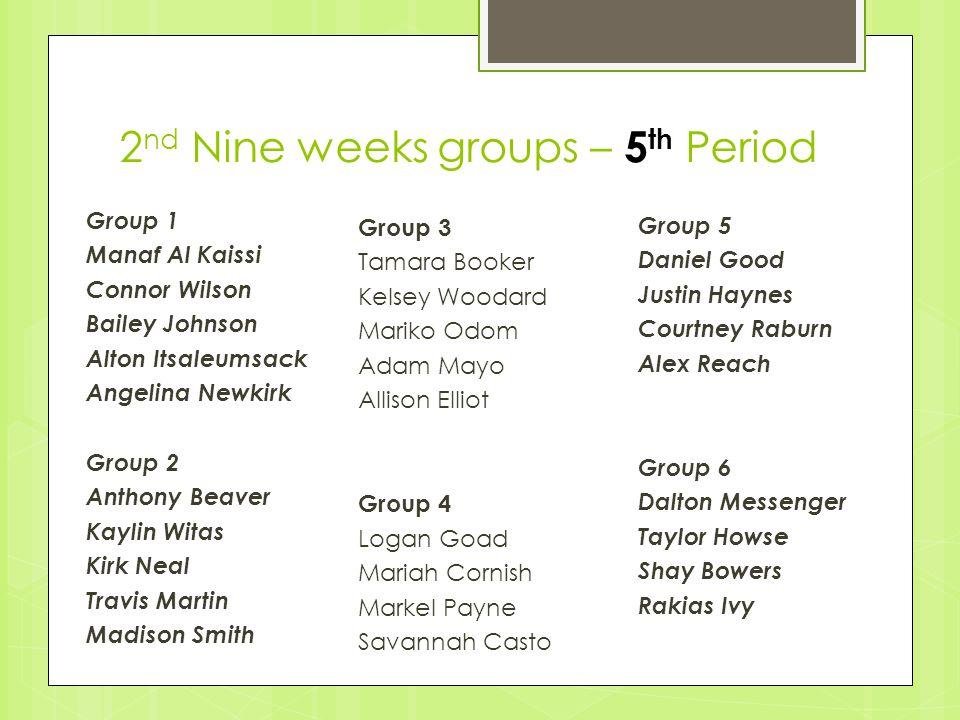 2 nd Nine weeks groups – 5 th Period Group 3 Tamara Booker Kelsey Woodard Mariko Odom Adam Mayo Allison Elliot Group 4 Logan Goad Mariah Cornish Marke