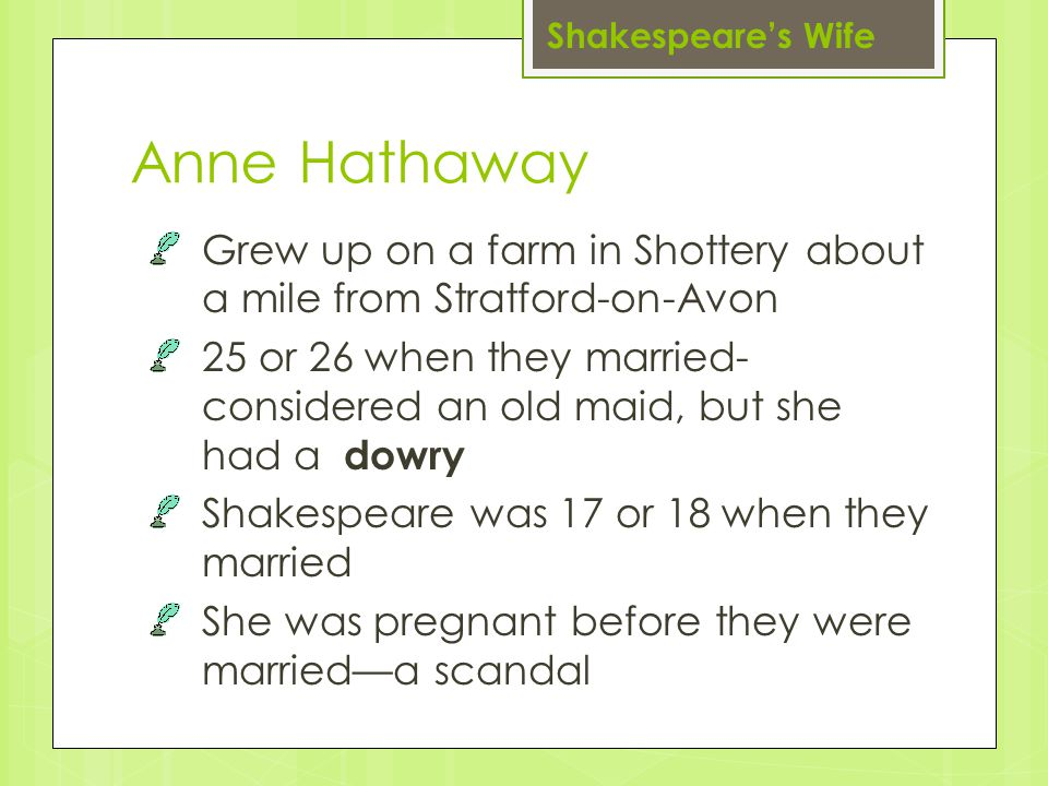 Anne Hathaway Grew up on a farm in Shottery about a mile from Stratford-on-Avon 25 or 26 when they married- considered an old maid, but she had a dowry Shakespeare was 17 or 18 when they married She was pregnant before they were married—a scandal Shakespeare's Wife