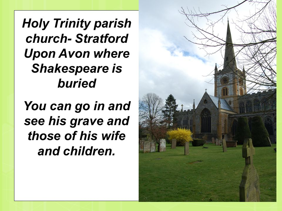 Holy Trinity parish church- Stratford Upon Avon where Shakespeare is buried You can go in and see his grave and those of his wife and children.