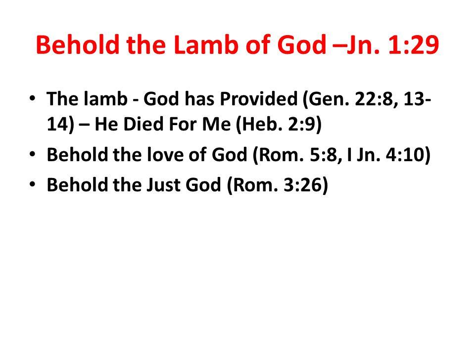 Behold the Lamb of God –Jn. 1:29 The lamb - God has Provided (Gen.