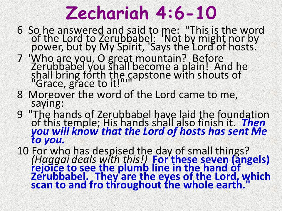 Zechariah 4:6-10 6 So he answered and said to me: This is the word of the Lord to Zerubbabel: Not by might nor by power, but by My Spirit, Says the Lord of hosts.