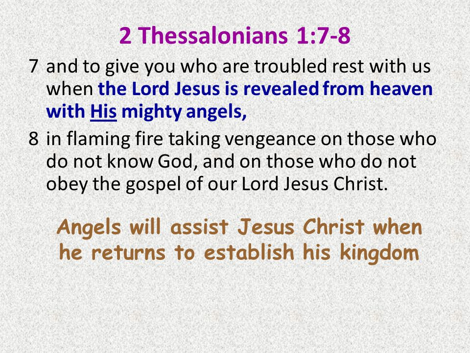 2 Thessalonians 1:7-8 7and to give you who are troubled rest with us when the Lord Jesus is revealed from heaven with His mighty angels, 8in flaming fire taking vengeance on those who do not know God, and on those who do not obey the gospel of our Lord Jesus Christ.