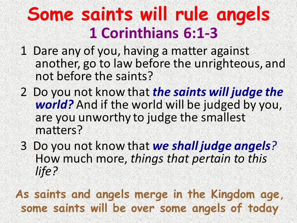 Some saints will rule angels 1 Corinthians 6:1-3 1 Dare any of you, having a matter against another, go to law before the unrighteous, and not before the saints.