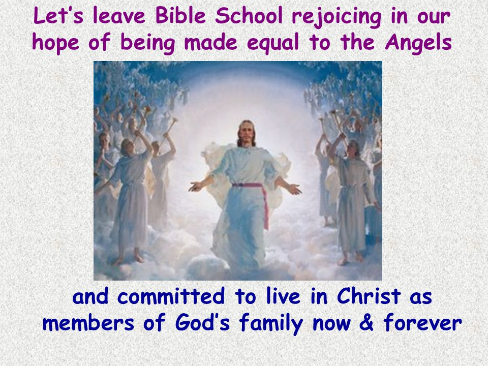 Let's leave Bible School rejoicing in our hope of being made equal to the Angels and committed to live in Christ as members of God's family now & forever