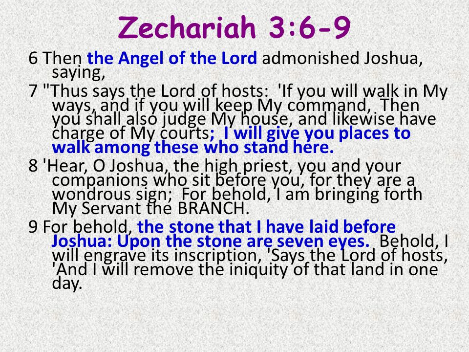 Zechariah 3:6-9 6 Then the Angel of the Lord admonished Joshua, saying, 7 Thus says the Lord of hosts: If you will walk in My ways, and if you will keep My command, Then you shall also judge My house, and likewise have charge of My courts; I will give you places to walk among these who stand here.
