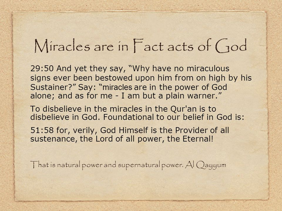 Miracles are in Fact acts of God 29:50 And yet they say, Why have no miraculous signs ever been bestowed upon him from on high by his Sustainer Say: miracles are in the power of God alone; and as for me - I am but a plain warner. To disbelieve in the miracles in the Qur an is to disbelieve in God.