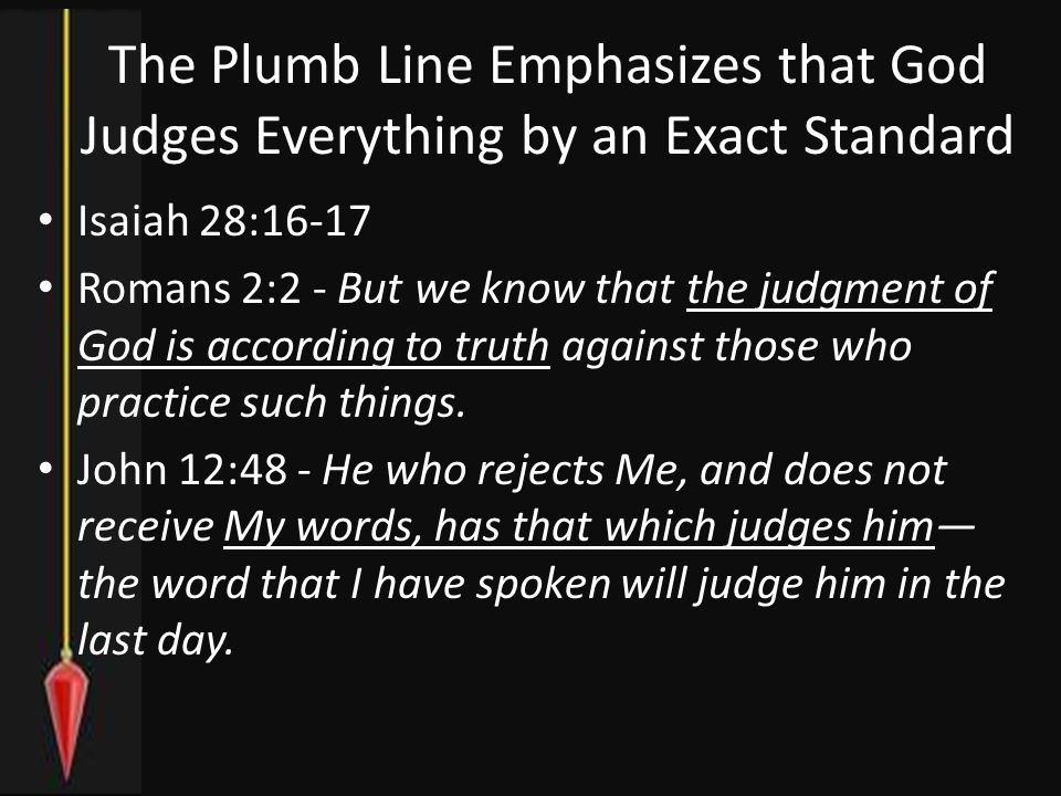 The Plumb Line Emphasizes that God Judges Everything by an Exact Standard Isaiah 28:16-17 Romans 2:2 - But we know that the judgment of God is according to truth against those who practice such things.