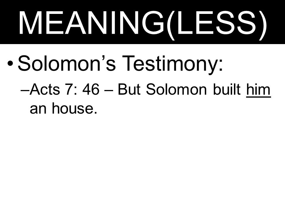 MEANING(LESS) Solomon's Testimony: –Acts 7: 46 – But Solomon built him an house.
