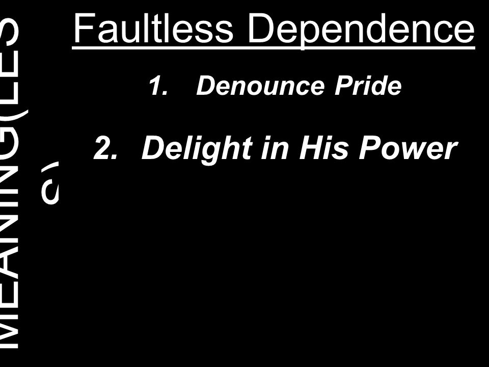 MEANING(LES S) Faultless Dependence 1.Denounce Pride 2.Delight in His Power