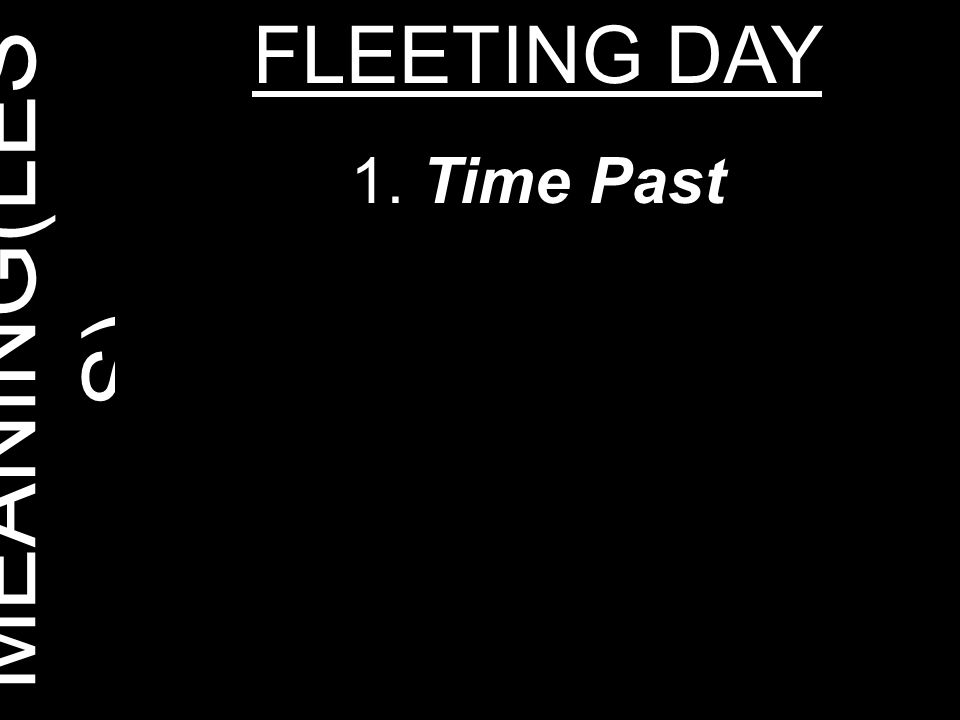 MEANING(LES S) FLEETING DAY 1. Time Past