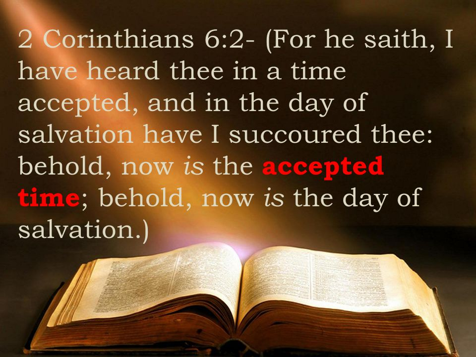 2 Corinthians 6:2- (For he saith, I have heard thee in a time accepted, and in the day of salvation have I succoured thee: behold, now is the accepted time ; behold, now is the day of salvation.)