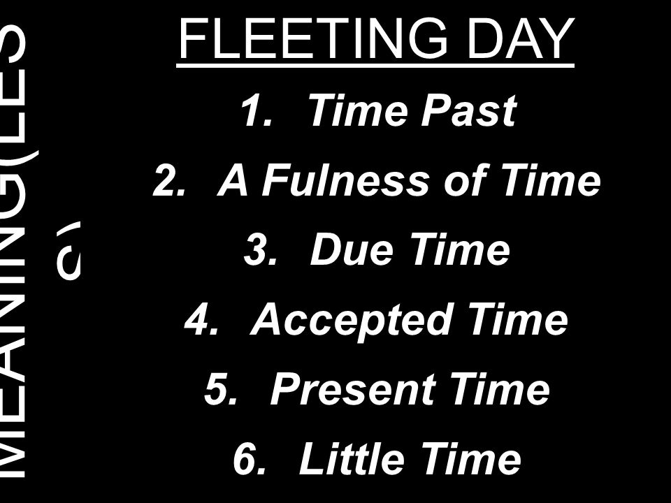 MEANING(LES S) FLEETING DAY 1.Time Past 2.A Fulness of Time 3.Due Time 4.Accepted Time 5.Present Time 6.Little Time