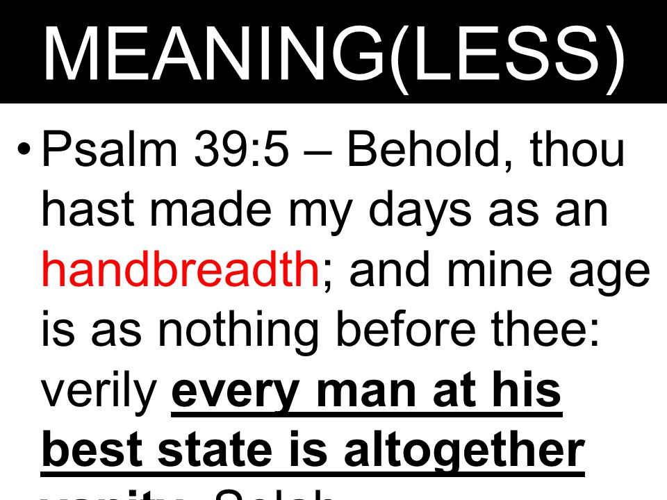 MEANING(LESS) Psalm 39:5 – Behold, thou hast made my days as an handbreadth; and mine age is as nothing before thee: verily every man at his best state is altogether vanity.