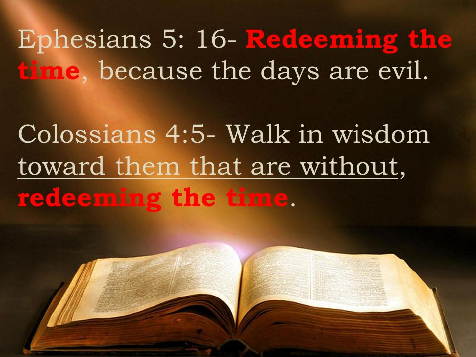 Ephesians 5: 16- Redeeming the time, because the days are evil.