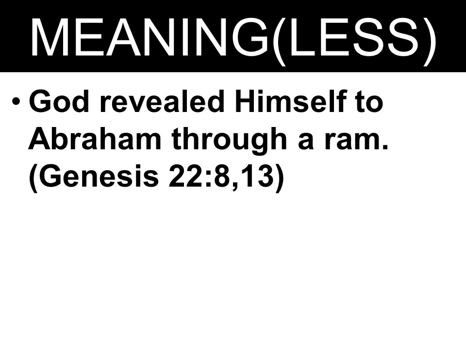 MEANING(LESS) God revealed Himself to Abraham through a ram. (Genesis 22:8,13)