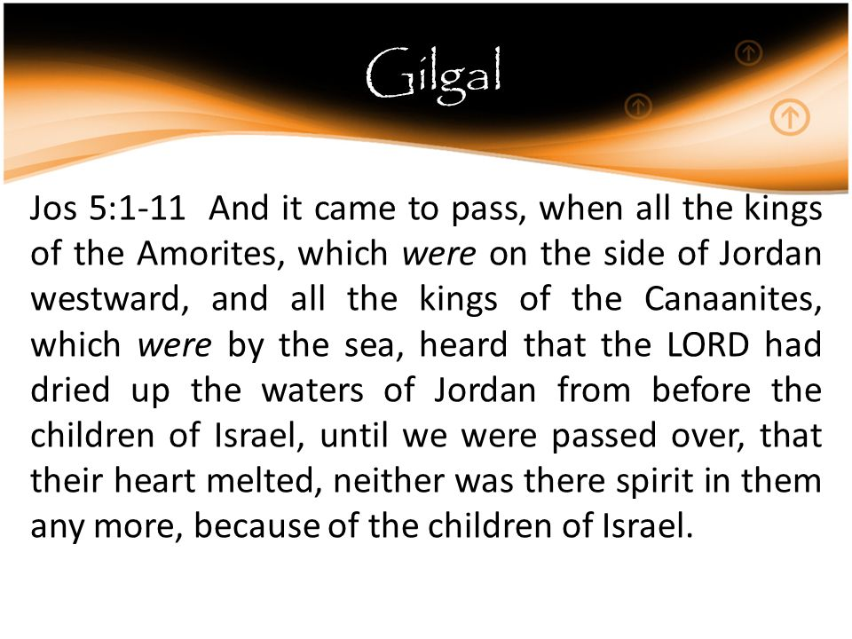 Gilgal Jos 5:1-11 And it came to pass, when all the kings of the Amorites, which were on the side of Jordan westward, and all the kings of the Canaanites, which were by the sea, heard that the LORD had dried up the waters of Jordan from before the children of Israel, until we were passed over, that their heart melted, neither was there spirit in them any more, because of the children of Israel.