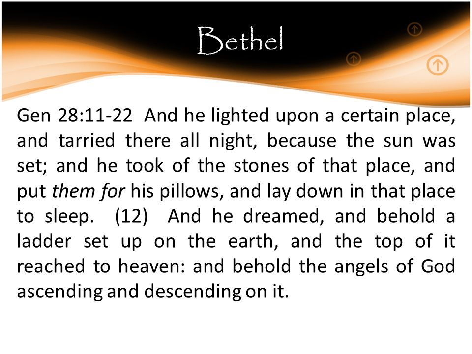 Bethel Gen 28:11-22 And he lighted upon a certain place, and tarried there all night, because the sun was set; and he took of the stones of that place, and put them for his pillows, and lay down in that place to sleep.