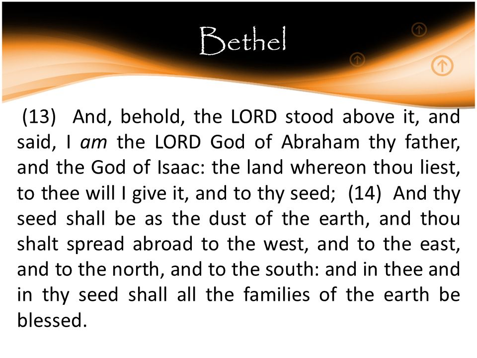 Bethel (13) And, behold, the LORD stood above it, and said, I am the LORD God of Abraham thy father, and the God of Isaac: the land whereon thou liest, to thee will I give it, and to thy seed; (14) And thy seed shall be as the dust of the earth, and thou shalt spread abroad to the west, and to the east, and to the north, and to the south: and in thee and in thy seed shall all the families of the earth be blessed.