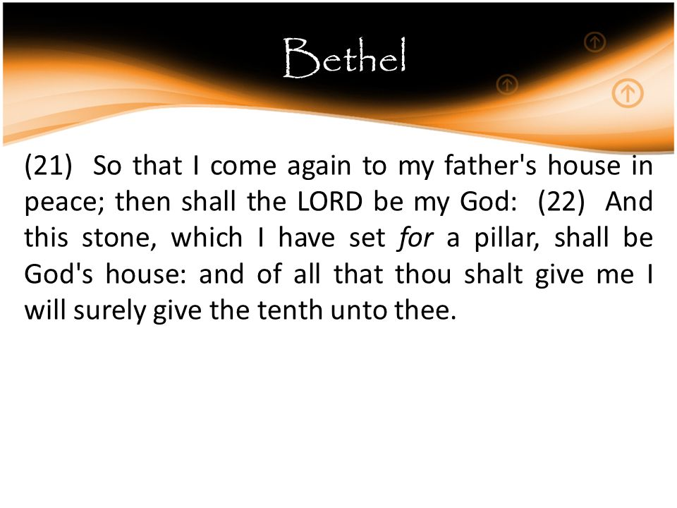Bethel (21) So that I come again to my father s house in peace; then shall the LORD be my God: (22) And this stone, which I have set for a pillar, shall be God s house: and of all that thou shalt give me I will surely give the tenth unto thee.