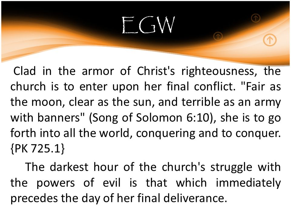 EGW Clad in the armor of Christ s righteousness, the church is to enter upon her final conflict.