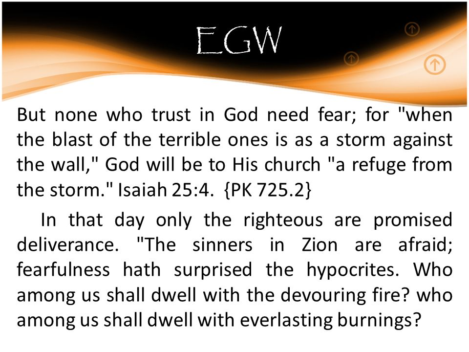 EGW But none who trust in God need fear; for when the blast of the terrible ones is as a storm against the wall, God will be to His church a refuge from the storm. Isaiah 25:4.