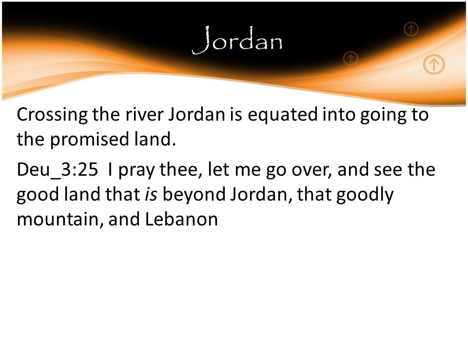 Jordan Crossing the river Jordan is equated into going to the promised land.