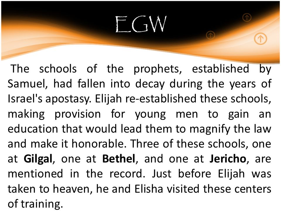 EGW The schools of the prophets, established by Samuel, had fallen into decay during the years of Israel s apostasy.
