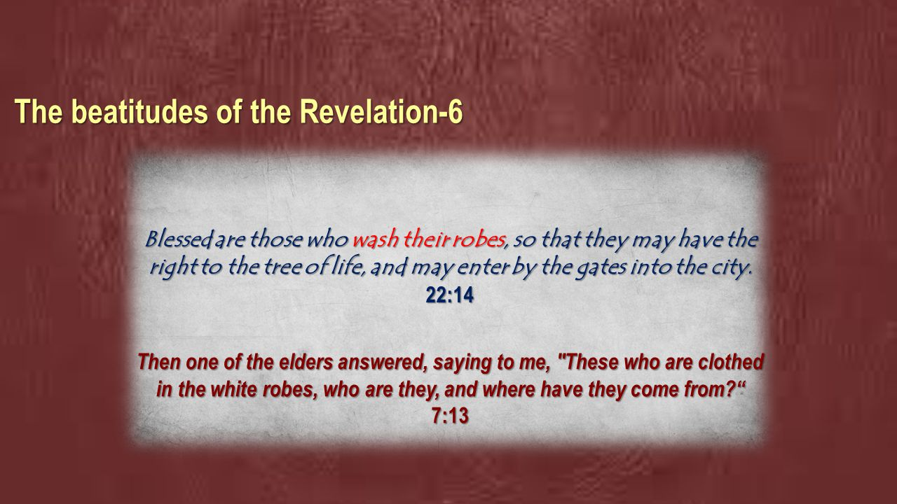 The beatitudes of the Revelation-6 Blessed are those who wash their robes, so that they may have the right to the tree of life, and may enter by the gates into the city.