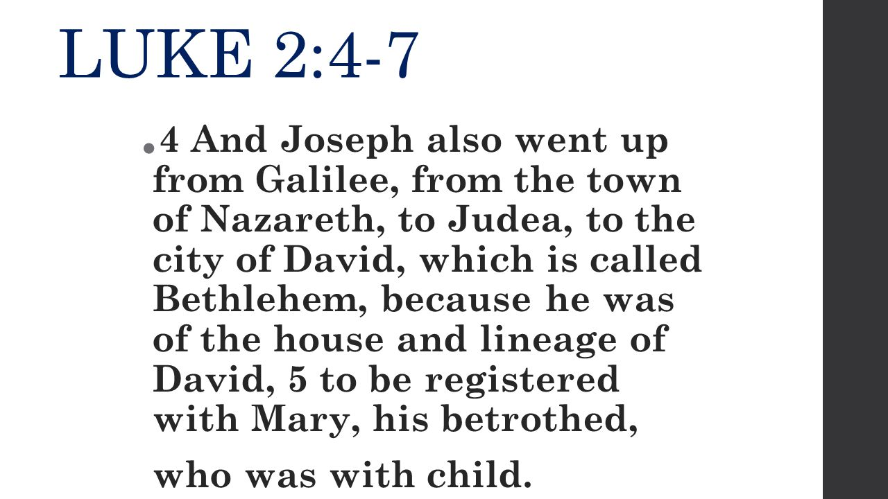 LUKE 2:4-7  4 And Joseph also went up from Galilee, from the town of Nazareth, to Judea, to the city of David, which is called Bethlehem, because he was of the house and lineage of David, 5 to be registered with Mary, his betrothed, who was with child.