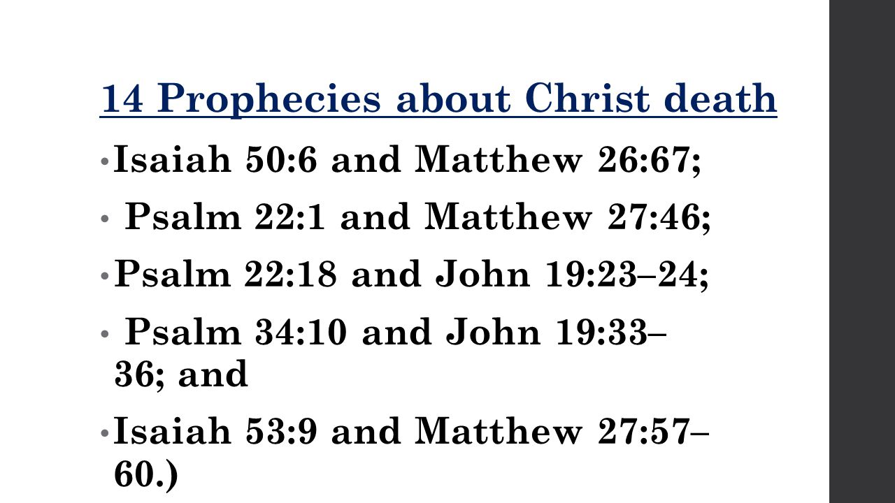 14 Prophecies about Christ death Isaiah 50:6 and Matthew 26:67; Psalm 22:1 and Matthew 27:46; Psalm 22:18 and John 19:23–24; Psalm 34:10 and John 19:33– 36; and Isaiah 53:9 and Matthew 27:57– 60.)