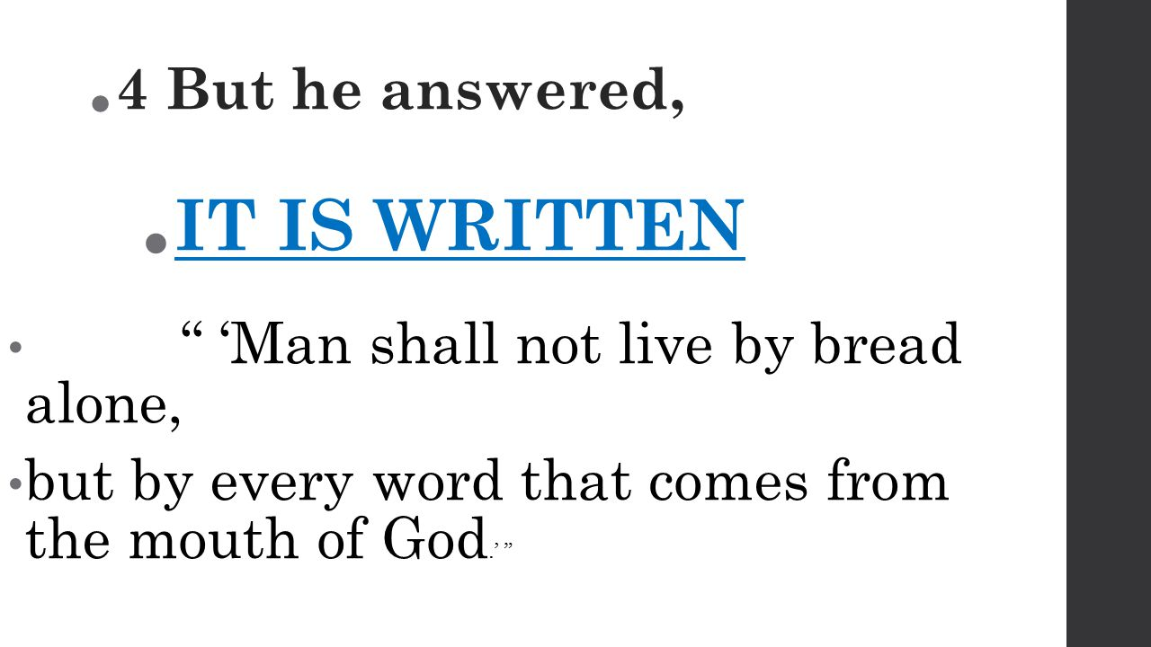  4 But he answered,  IT IS WRITTEN 'Man shall not live by bread alone, but by every word that comes from the mouth of God.'