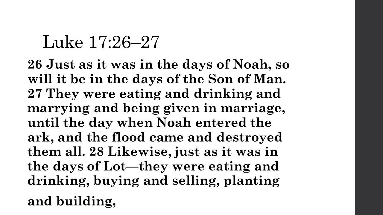 Luke 17:26–27 26 Just as it was in the days of Noah, so will it be in the days of the Son of Man.