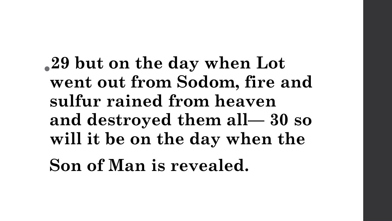 29 but on the day when Lot went out from Sodom, fire and sulfur rained from heaven and destroyed them all— 30 so will it be on the day when the Son of Man is revealed.
