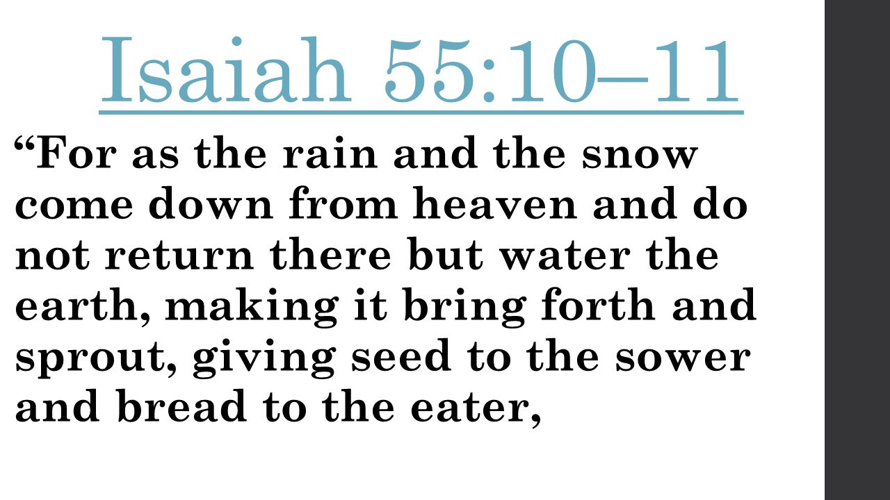 Isaiah 55:10–11 For as the rain and the snow come down from heaven and do not return there but water the earth, making it bring forth and sprout, giving seed to the sower and bread to the eater,