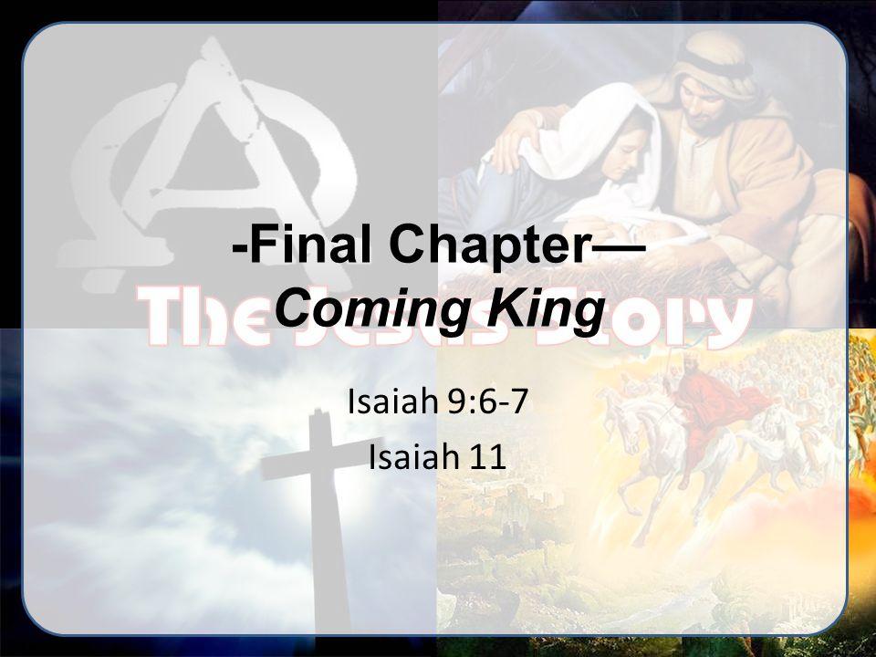 -Final Chapter— Coming King Isaiah 9:6-7 Isaiah 11