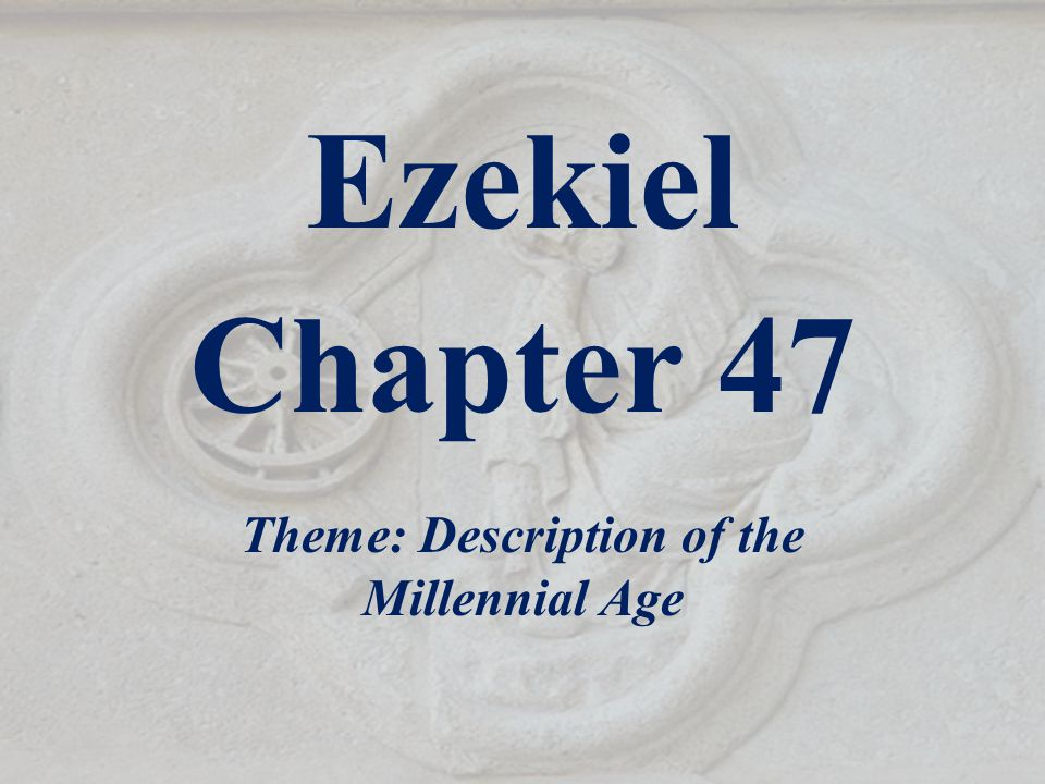 Ezekiel Chapter 47 Theme: Description of the Millennial Age