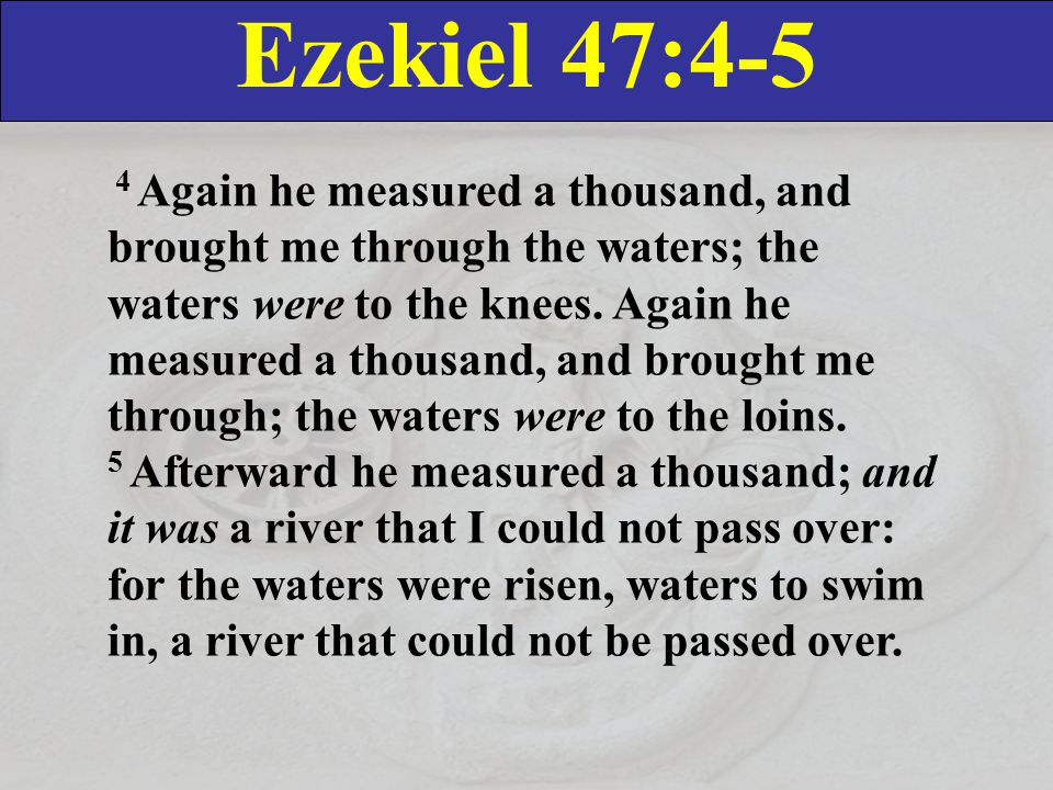 Ezekiel 47:4-5 4 Again he measured a thousand, and brought me through the waters; the waters were to the knees.
