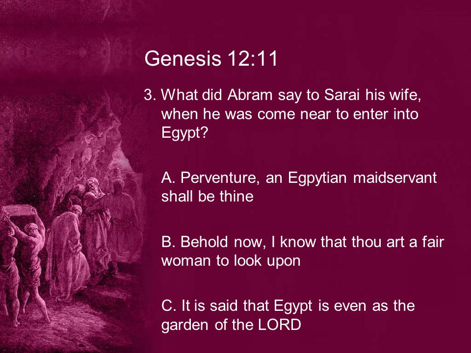 Genesis 12:11 3.What did Abram say to Sarai his wife, when he was come near to enter into Egypt.