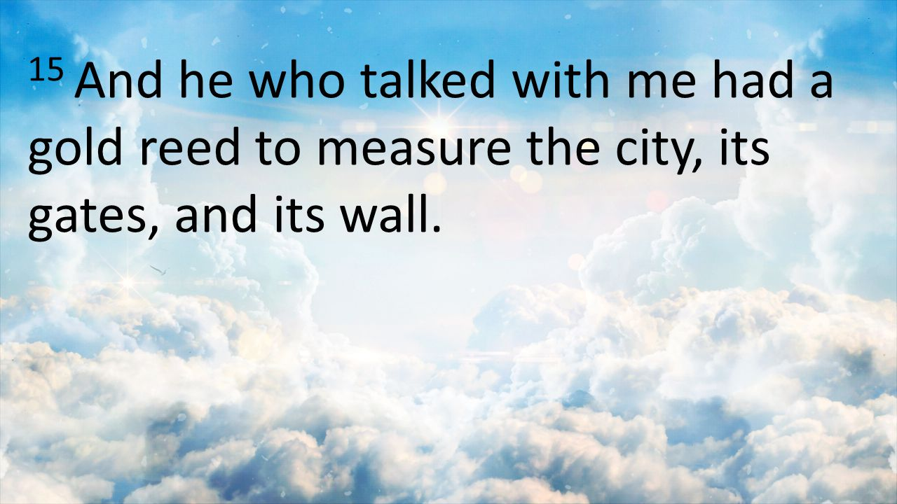 15 And he who talked with me had a gold reed to measure the city, its gates, and its wall.