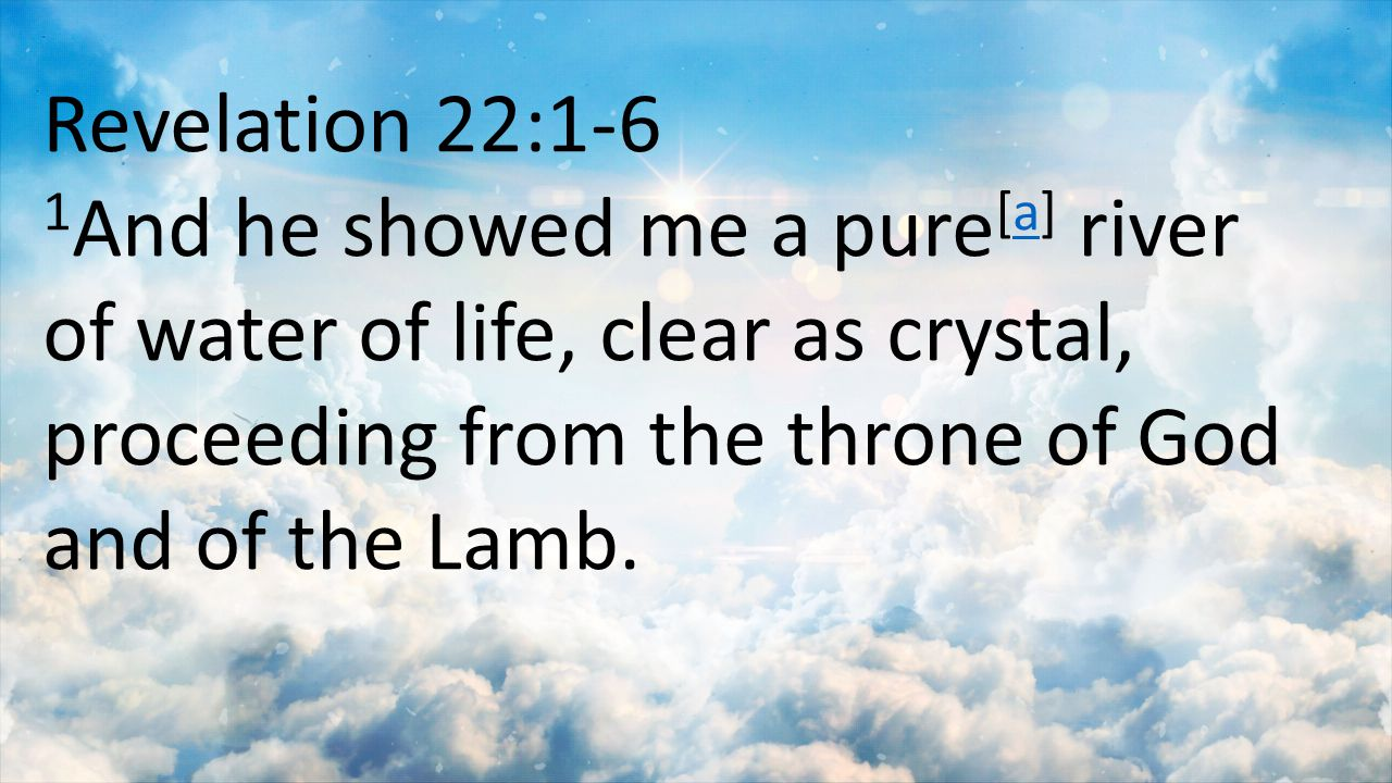 Revelation 22:1-6 1 And he showed me a pure [a] river of water of life, clear as crystal, proceeding from the throne of God and of the Lamb.a
