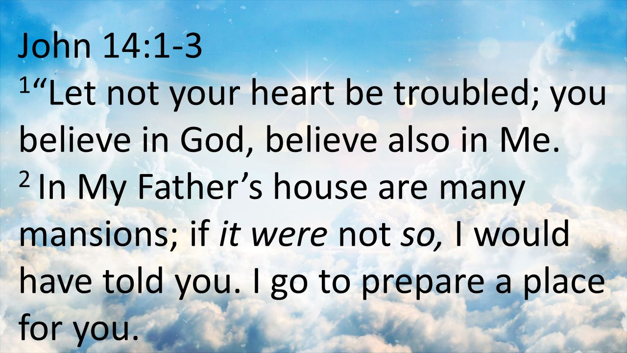 "John 14:1-3 1 ""Let not your heart be troubled; you believe in God, believe also in Me. 2 In My Father's house are many mansions; if it were not so, I"