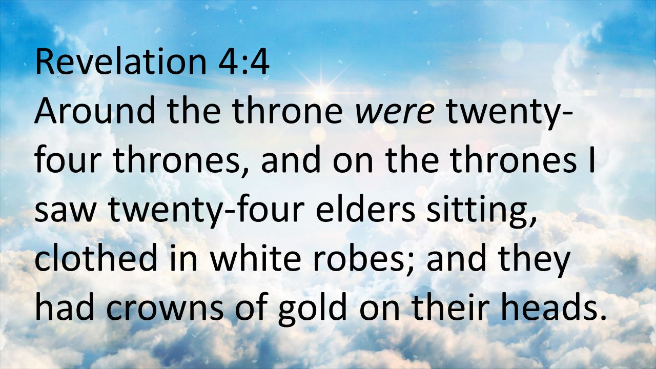 Revelation 4:4 Around the throne were twenty- four thrones, and on the thrones I saw twenty-four elders sitting, clothed in white robes; and they had