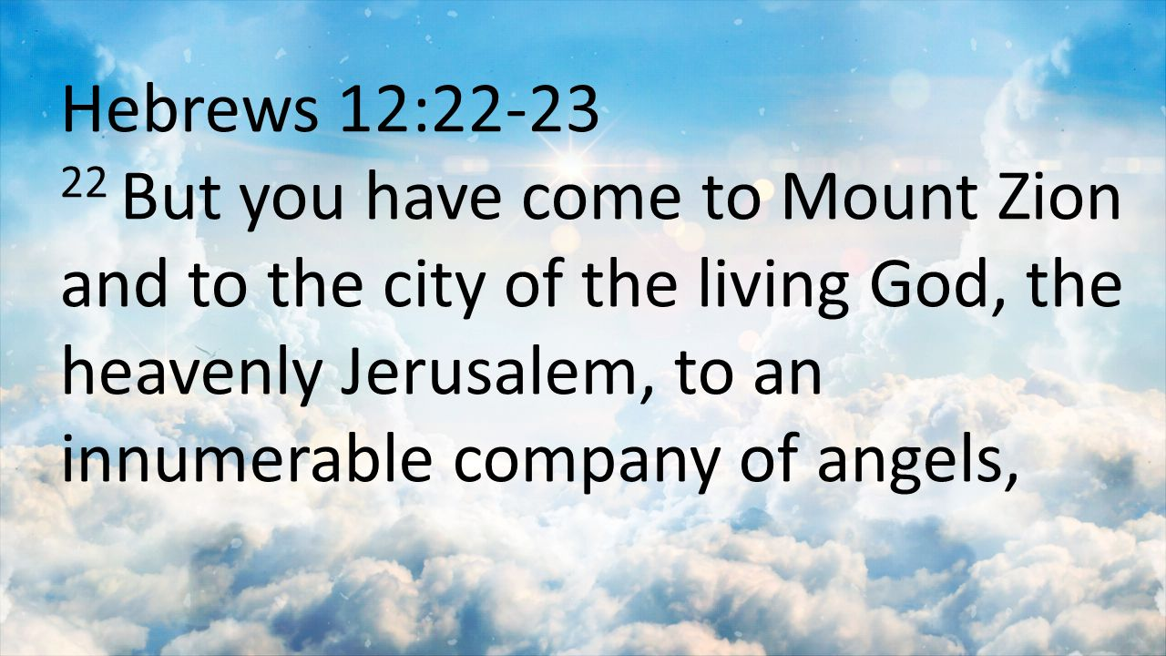 Hebrews 12:22-23 22 But you have come to Mount Zion and to the city of the living God, the heavenly Jerusalem, to an innumerable company of angels,