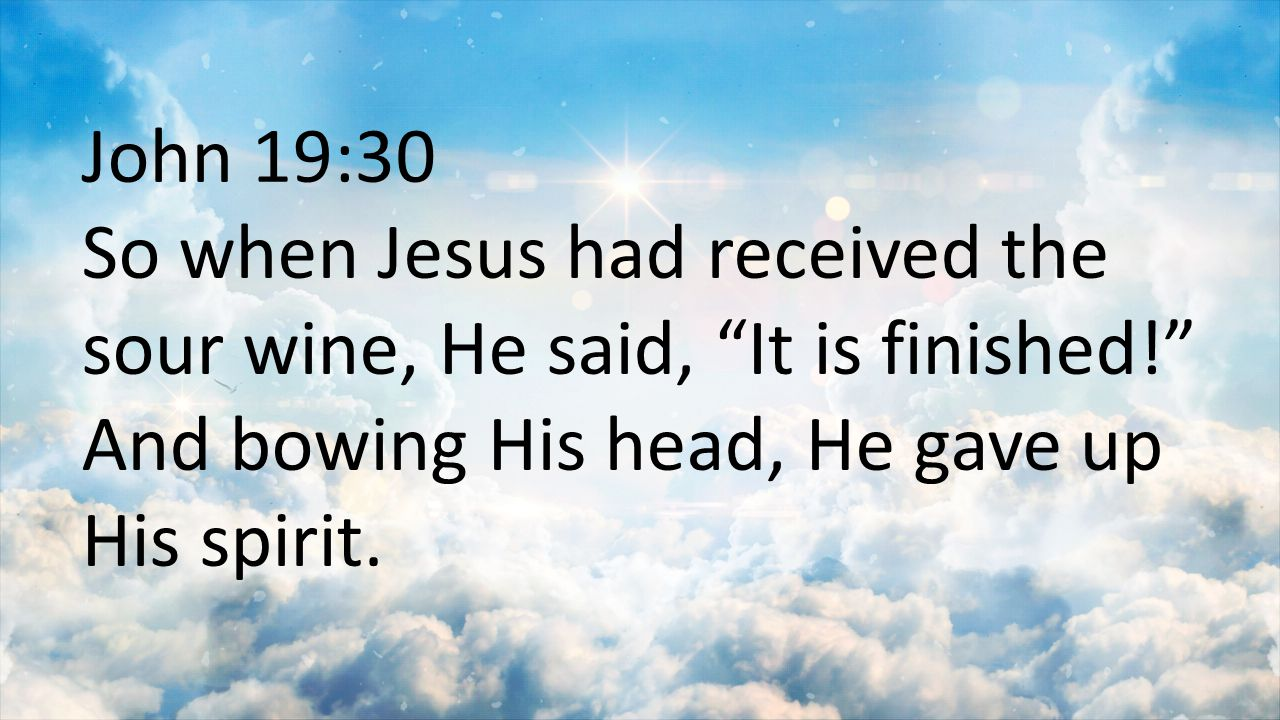 "John 19:30 So when Jesus had received the sour wine, He said, ""It is finished!"" And bowing His head, He gave up His spirit."